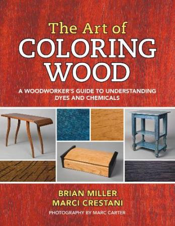 Brian Miller The Art of Coloring Wood: A Woodworker's Guide to Understanding Dyes and Chemicals